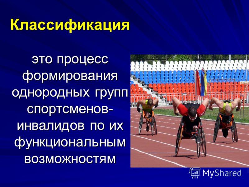 Классификация это процесс формирования однородных групп спортсменов- инвалидов по их функциональным возможностям