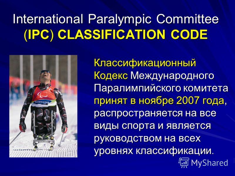 International Paralympic Committee (IPC) CLASSIFICATION CODE Классификационный Кодекс Международного Паралимпийского комитета принят в ноябре 2007 года, распространяется на все виды спорта и является руководством на всех уровнях классификации.