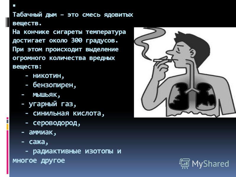 Табачный дым – это смесь ядовитых веществ. На кончике сигареты температура достигает около 300 градусов. При этом происходит выделение огромного количества вредных веществ: - никотин, - бензопирен, - мышьяк, - угарный газ, - синильная кислота, - серо
