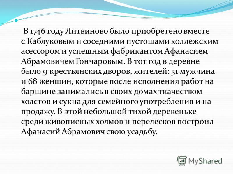 В 1746 году Литвиново было приобретено вместе с Каблуковым и соседними пустошами коллежским асессором и успешным фабрикантом Афанасием Абрамовичем Гончаровым. В тот год в деревне было 9 крестьянских дворов, жителей: 51 мужчина и 68 женщин, которые по