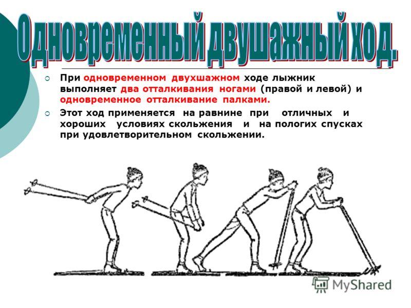 При одновременном двухшажном ходе лыжник выполняет два отталкивания ногами (правой и левой) и одновременное отталкивание палками. Этот ход применяется на равнине при отличных и хороших условиях скольжения и на пологих спусках при удовлетворительном с