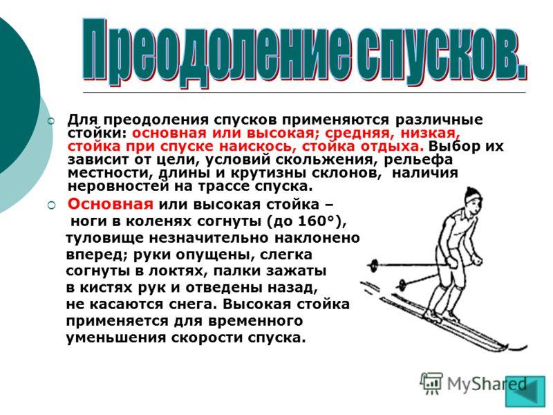 Для преодоления спусков применяются различные стойки: основная или высокая; средняя, низкая, стойка при спуске наискось, стойка отдыха. Выбор их зависит от цели, условий скольжения, рельефа местности, длины и крутизны склонов, наличия неровностей на