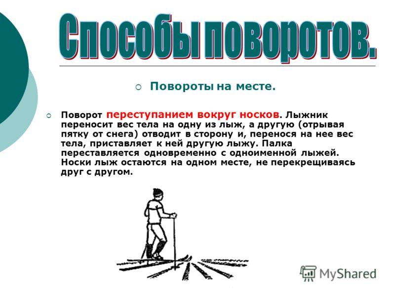 Повороты на месте. Поворот переступанием вокруг носков. Лыжник переносит вес тела на одну из лыж, а другую (отрывая пятку от снега) отводит в сторону и, перенося на нее вес тела, приставляет к ней другую лыжу. Палка переставляется одновременно с одно