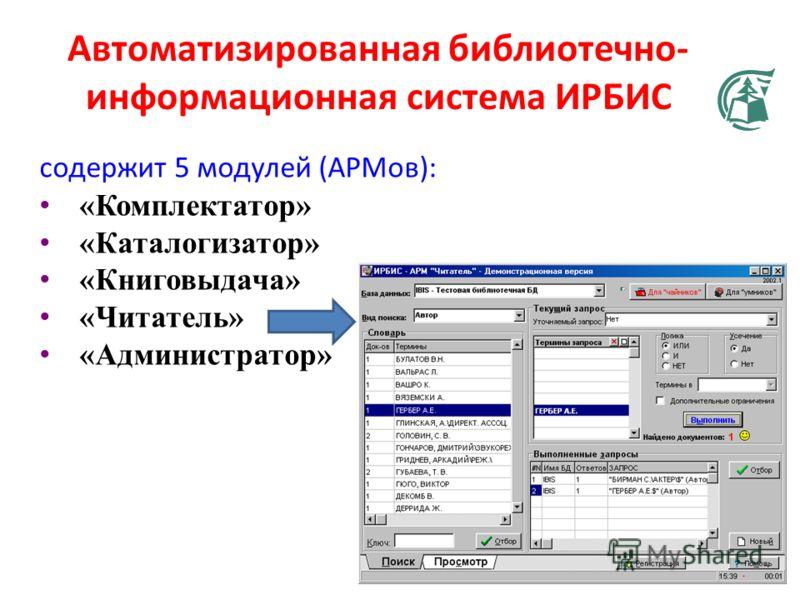 Автоматизированная библиотечно- информационная система ИРБИС содержит 5 модулей (АРМов): «Комплектатор» «Каталогизатор» «Книговыдача» «Читатель» «Администратор»