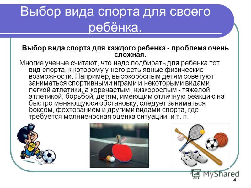 4 Выбор вида спорта для своего ребёнка. Выбор вида спорта для каждого ребенка - проблема очень сложная. Многие ученые считают, что надо подбирать для ребенка тот вид спорта, к которому у него есть явные физические возможности. Например, высокорослым