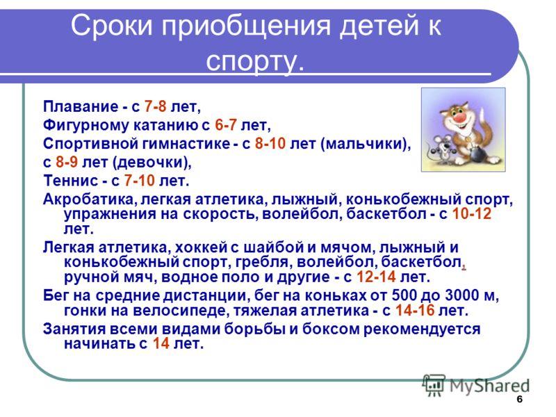 6 Сроки приобщения детей к спорту. Плавание - с 7-8 лет, Фигурному катанию с 6-7 лет, Спортивной гимнастике - с 8-10 лет (мальчики), с 8-9 лет (девочки), Теннис - с 7-10 лет. Акробатика, легкая атлетика, лыжный, конькобежный спорт, упражнения на скор