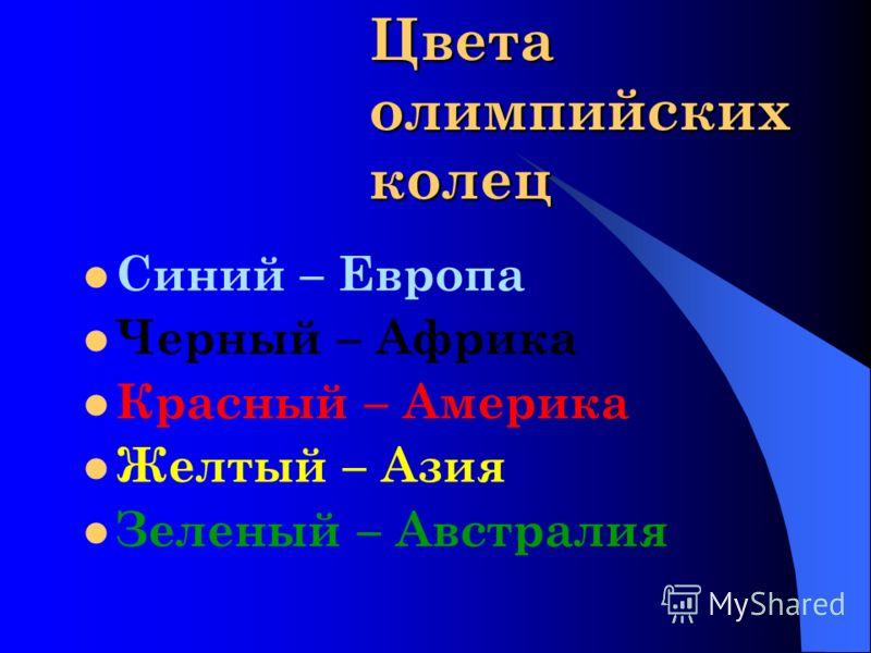 Цвета олимпийских колец Синий – Европа Черный – Африка Красный – Америка Желтый – Азия Зеленый – Австралия