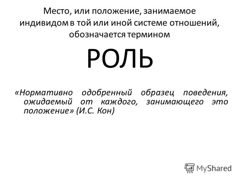 Место, или положение, занимаемое индивидом в той или иной системе отношений, обозначается термином РОЛЬ «Нормативно одобренный образец поведения, ожидаемый от каждого, занимающего это положение» (И.С. Кон)