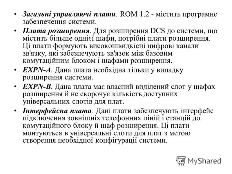 Загальні управляючі плати. ROM 1.2 - містить програмне забезпечення системи. Плата розширення. Для розширення DCS до системи, що містить більше однієї шафи, потрібні плати розширення. Ці плати формують високошвидкісні цифрові канали зв'язку, які забе