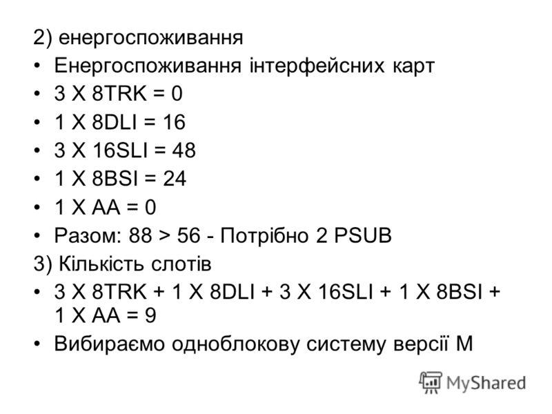 2) енергоспоживання Енергоспоживання інтерфейсних карт 3 X 8TRK = 0 1 X 8DLI = 16 3 X 16SLI = 48 1 X 8BSI = 24 1 X AA = 0 Разом: 88 > 56 - Потрібно 2 PSUB 3) Кількість слотів 3 X 8TRK + 1 Х 8DLI + 3 Х 16SLI + 1 Х 8BSI + 1 X AA = 9 Вибираємо одноблоко