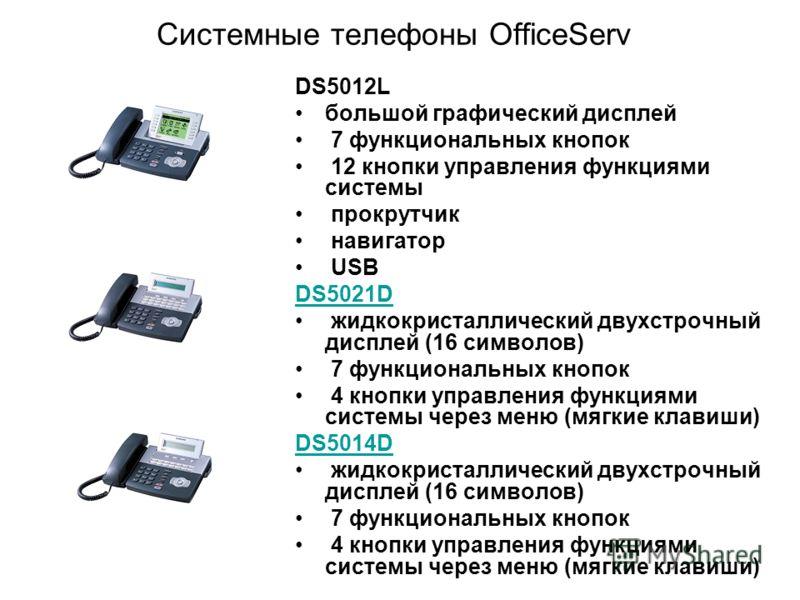 Системные телефоны OfficeServ DS5012L большой графический дисплей 7 функциональных кнопок 12 кнопки управления функциями системы прокрутчик навигатор USB DS5021D жидкокристаллический двухстрочный дисплей (16 символов) 7 функциональных кнопок 4 кнопки