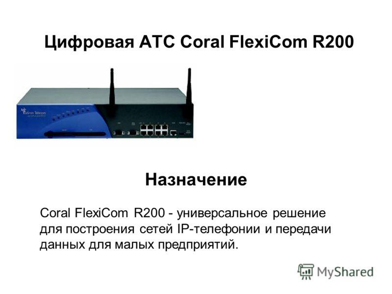 Цифровая АТС Coral FlexiCom R200 Назначение Coral FlexiCom R200 - универсальное решение для построения сетей IP-телефонии и передачи данных для малых предприятий.