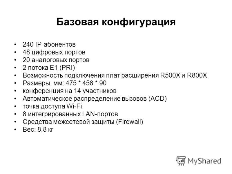 Базовая конфигурация 240 IP-абонентов 48 цифровых портов 20 аналоговых портов 2 потока Е1 (PRI) Возможность подключения плат расширения R500X и R800X Размеры, мм: 475 * 458 * 90 конференция на 14 участников Автоматическое распределение вызовов (ACD)