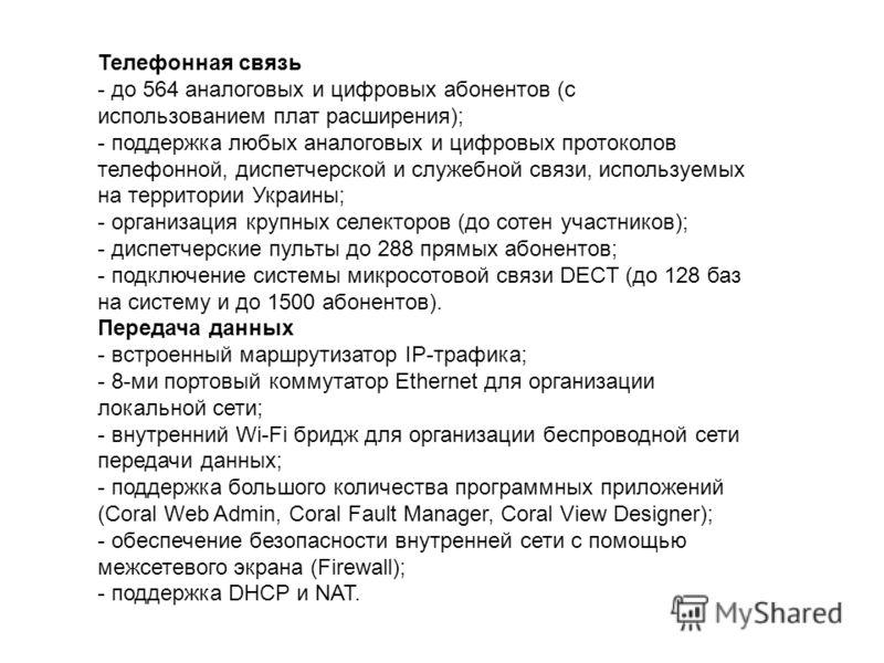 Телефонная связь - до 564 аналоговых и цифровых абонентов (с использованием плат расширения); - поддержка любых аналоговых и цифровых протоколов телефонной, диспетчерской и служебной связи, используемых на территории Украины; - организация крупных се