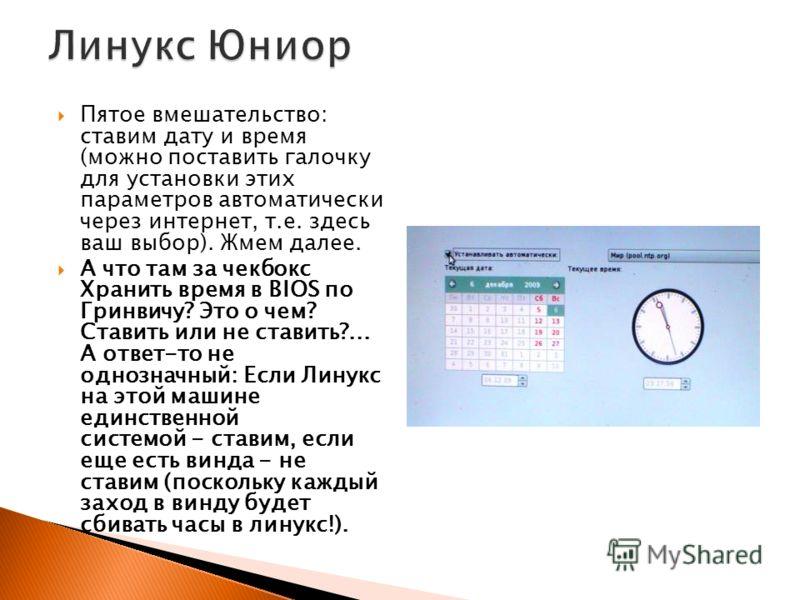 Пятое вмешательство: ставим дату и время (можно поставить галочку для установки этих параметров автоматически через интернет, т.е. здесь ваш выбор). Жмем далее. А что там за чекбокс Хранить время в BIOS по Гринвичу? Это о чем? Ставить или не ставить?