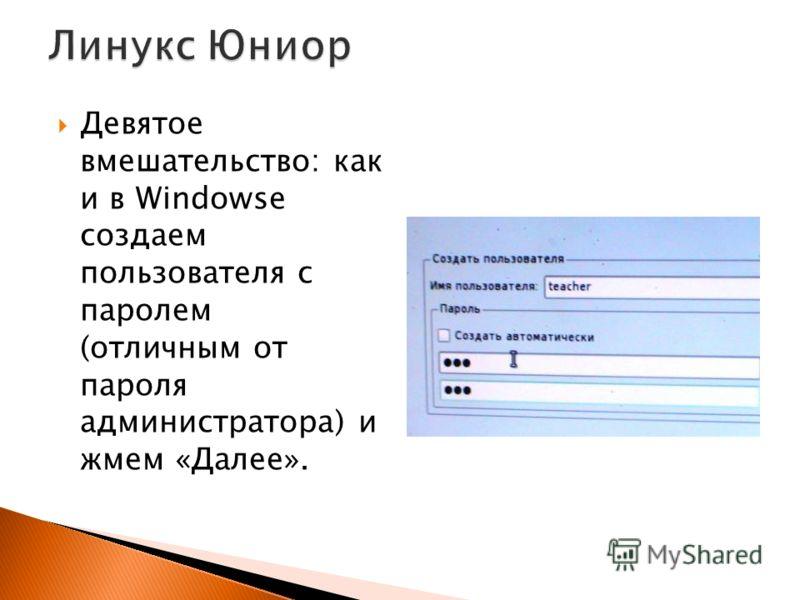 Девятое вмешательство: как и в Windowse создаем пользователя с паролем (отличным от пароля администратора) и жмем «Далее».
