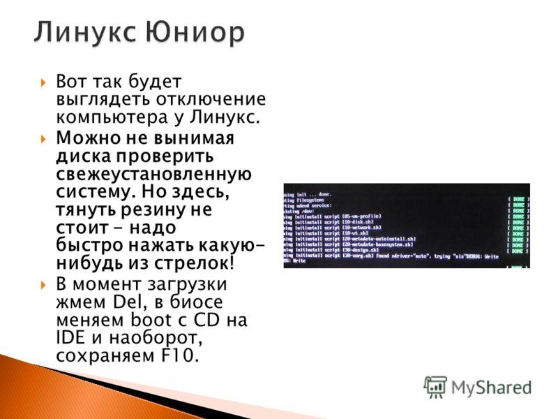 Вот так будет выглядеть отключение компьютера у Линукс. Можно не вынимая диска проверить свежеустановленную систему. Но здесь, тянуть резину не стоит - надо быстро нажать какую- нибудь из стрелок! В момент загрузки жмем Del, в биосе меняем boot с CD