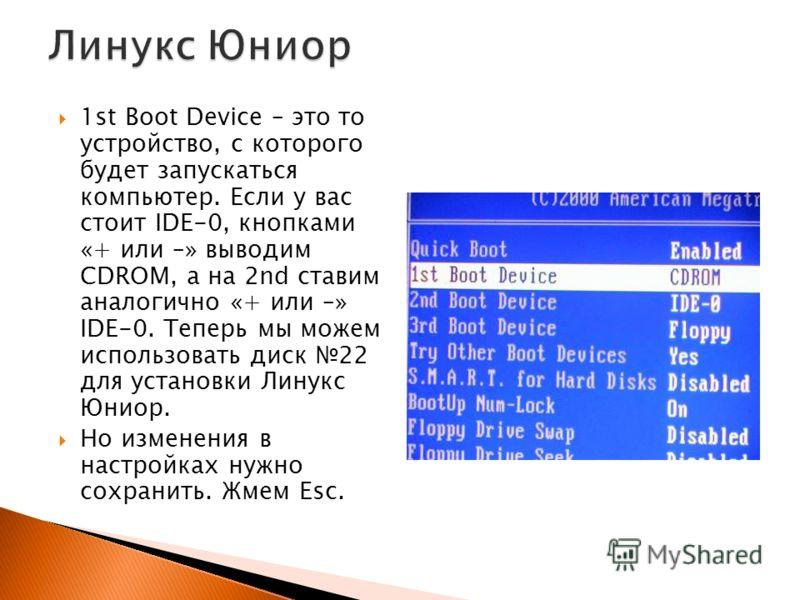 1st Boot Device – это то устройство, с которого будет запускаться компьютер. Если у вас стоит IDE-0, кнопками «+ или –» выводим CDROM, а на 2nd ставим аналогично «+ или –» IDE-0. Теперь мы можем использовать диск 22 для установки Линукс Юниор. Но изм