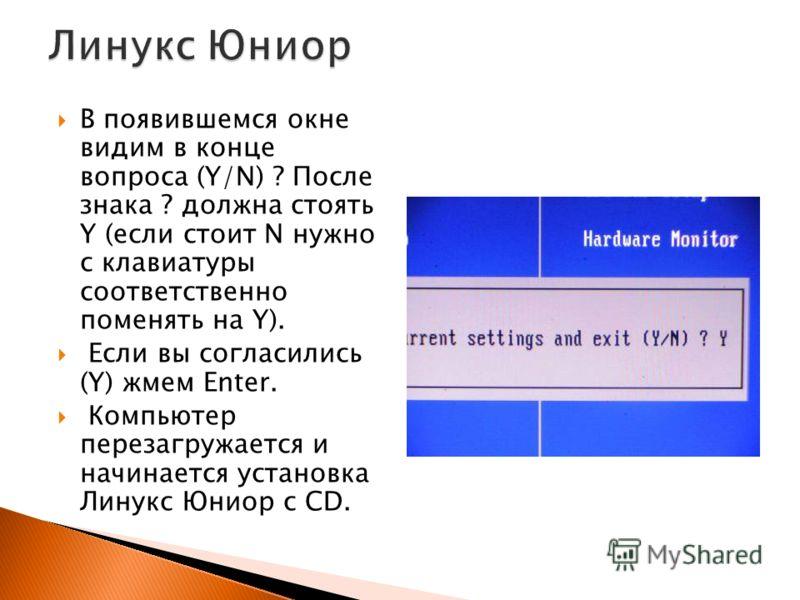 В появившемся окне видим в конце вопроса (Y/N) ? После знака ? должна стоять Y (если стоит N нужно с клавиатуры соответственно поменять на Y). Если вы согласились (Y) жмем Enter. Компьютер перезагружается и начинается установка Линукс Юниор с СD.