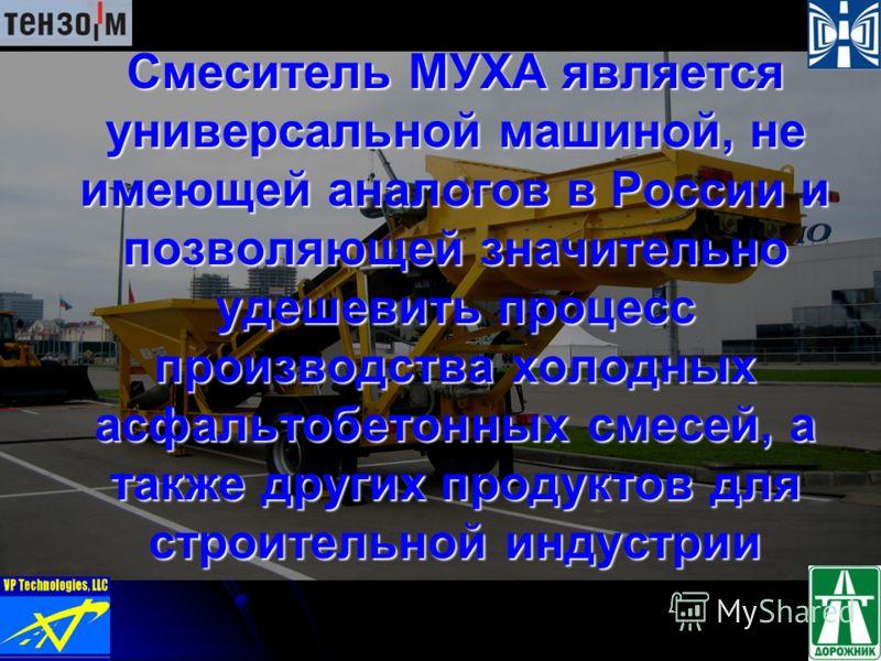 Смеситель МУХА является универсальной машиной, не имеющей аналогов в России и позволяющей значительно удешевить процесс производства холодных асфальтобетонных смесей, а также других продуктов для строительной индустрии