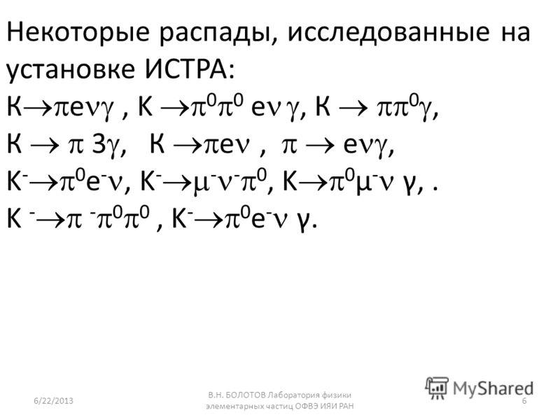 Некоторые распады, исследованные на установке ИСТРА: К e, K 0 0 e, К 0, К 3, К e, e, K - 0 e -, K - - - 0, K 0 μ - γ,. K - - 0 0, K - 0 e - γ. 6/22/2013 В.Н. БОЛОТОВ Лаборатория физики элементарных частиц ОФВЭ ИЯИ РАН 6
