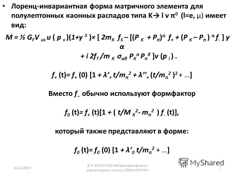 M = ½ G F V us u ( p ν )(1+γ 5 )× [ 2m K f S – [(P K + P π ) α f + + (P K – P π ) α f - ] γ α + i 2f T /m K σ αβ P K α P π β ]v (p l ). f + (t)= f + (0) [1 + λ + t/m π 2 + λ + (t/m π 2 ) 2 + …] Вместо f -- обычно используют формфактор f 0 (t)= f + (t