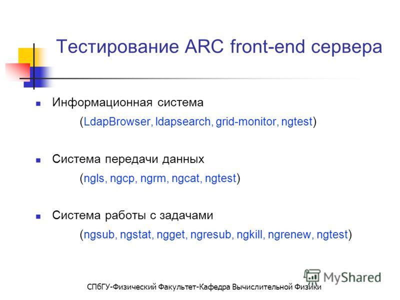 СПбГУ-Физический Факультет-Кафедра Вычислительной Физики Тестирование ARC front-end сервера Информационная система ( LdapBrowser, ldapsearch, grid-monitor, ngtest ) Система передачи данных ( ngls, ngcp, ngrm, ngcat, ngtest ) Система работы с задачами