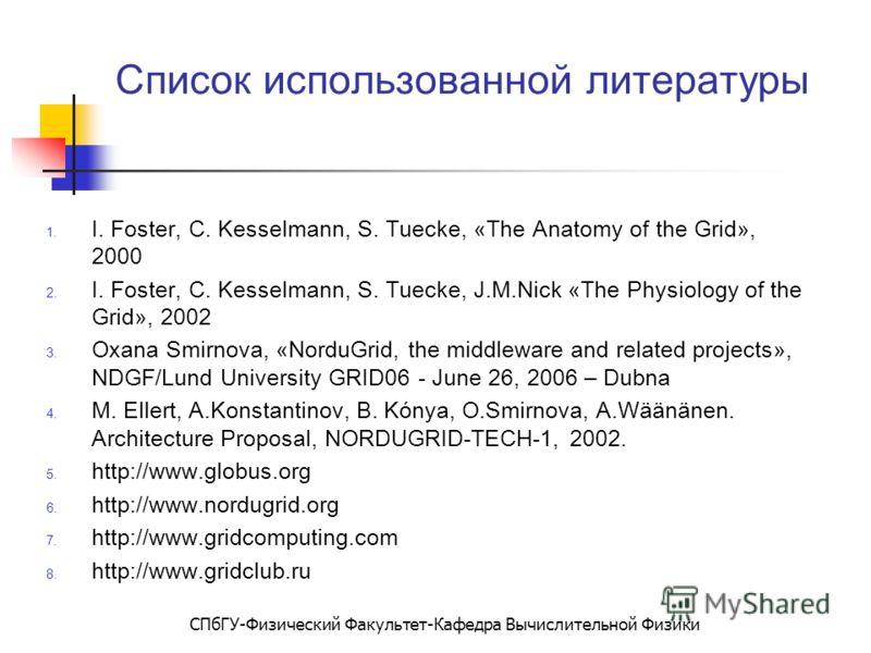 СПбГУ-Физический Факультет-Кафедра Вычислительной Физики Список использованной литературы 1. I. Foster, C. Kesselmann, S. Tuecke, «The Anatomy of the Grid», 2000 2. I. Foster, C. Kesselmann, S. Tuecke, J.M.Nick «The Physiology of the Grid», 2002 3. O