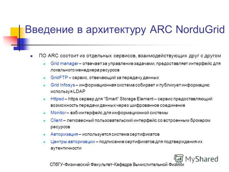 СПбГУ-Физический Факультет-Кафедра Вычислительной Физики Введение в архитектуру ARC NorduGrid ПО ARC состоит из отдельных сервисов, взаимодействующих друг с другом Grid manager – отвечает за управление задачами, предоставляет интерфейс для локального