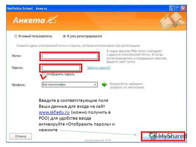 Введите в соответствующие поля Ваши данные для входа на сайт www.skf.edu.ru (можно получить в РОО) для удобства ввода активируйте «Отобразить пароль» и нажмите www.skf.edu.ru Антроповский РОО