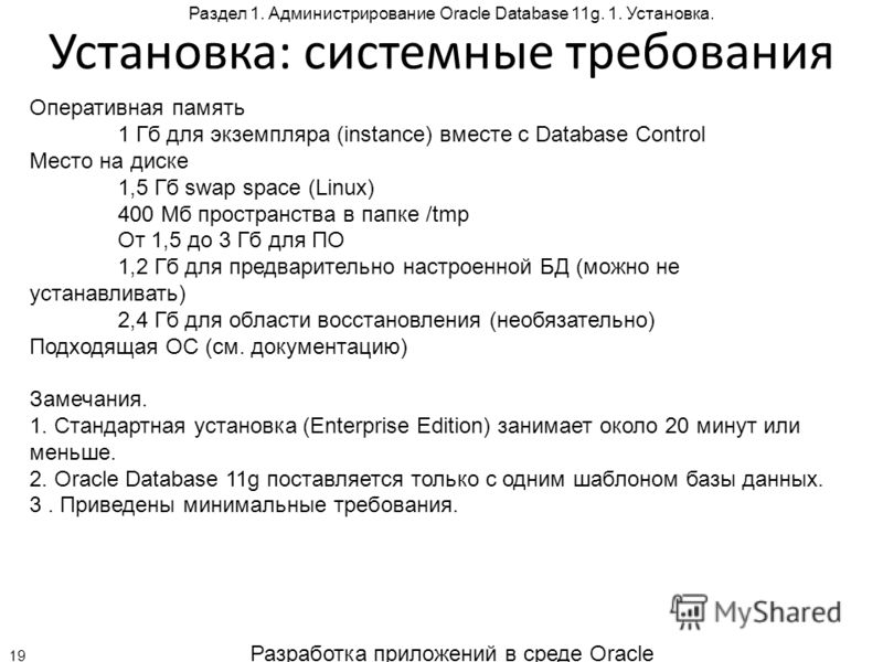 Разработка приложений в среде Oracle 19 Раздел 1. Администрирование Oracle Database 11g. 1. Установка. Установка: системные требования Оперативная память 1 Гб для экземпляра (instance) вместе с Database Control Место на диске 1,5 Гб swap space (Linux