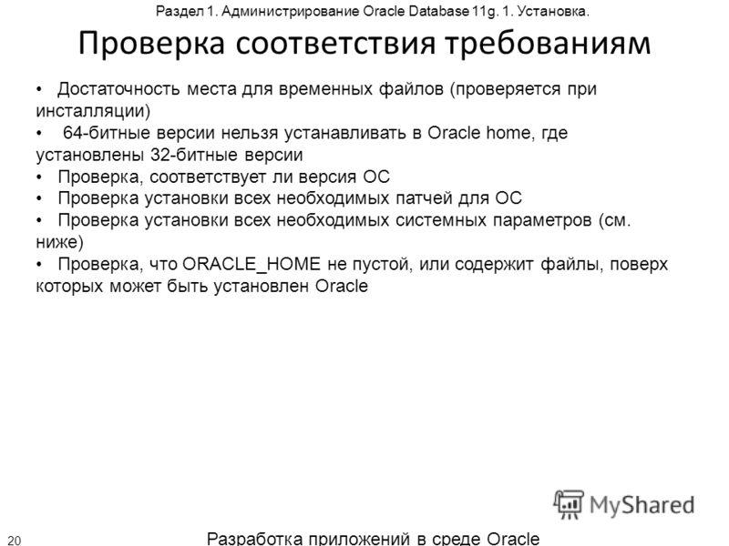 Разработка приложений в среде Oracle 20 Раздел 1. Администрирование Oracle Database 11g. 1. Установка. Проверка соответствия требованиям Достаточность места для временных файлов (проверяется при инсталляции) 64-битные версии нельзя устанавливать в Or
