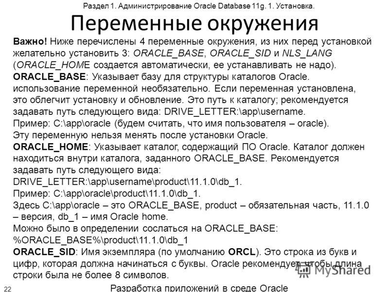 Разработка приложений в среде Oracle 22 Раздел 1. Администрирование Oracle Database 11g. 1. Установка. Переменные окружения Важно! Ниже перечислены 4 переменные окружения, из них перед установкой желательно установить 3: ORACLE_BASE, ORACLE_SID и NLS