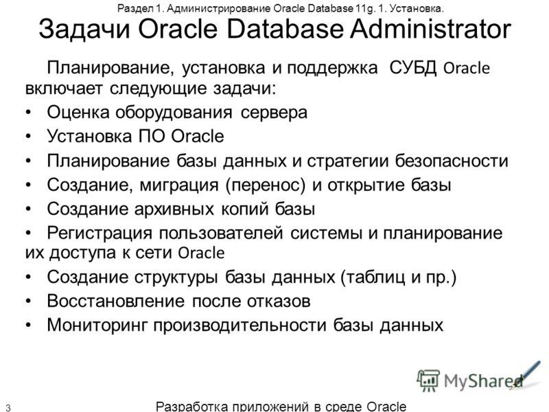 Разработка приложений в среде Oracle 3 Раздел 1. Администрирование Oracle Database 11g. 1. Установка. Задачи Oracle Database Administrator Планирование, установка и поддержка СУБД Oracle включает следующие задачи: Оценка оборудования сервера Установк
