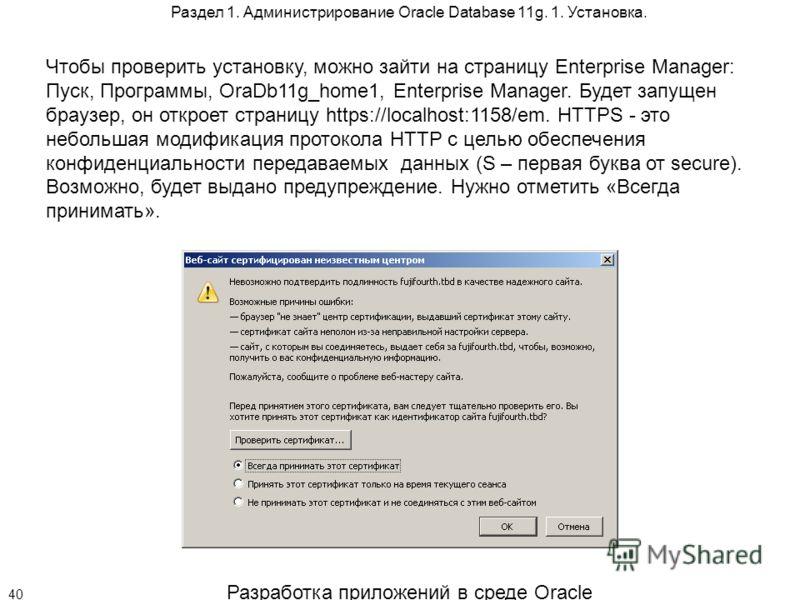 Разработка приложений в среде Oracle 40 Раздел 1. Администрирование Oracle Database 11g. 1. Установка. Чтобы проверить установку, можно зайти на страницу Enterprise Manager: Пуск, Программы, OraDb11g_home1, Enterprise Manager. Будет запущен браузер,