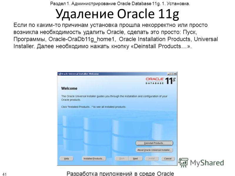 Разработка приложений в среде Oracle 41 Раздел 1. Администрирование Oracle Database 11g. 1. Установка. Удаление Oracle 11g Если по каким-то причинам установка прошла некорректно или просто возникла необходимость удалить Oracle, сделать это просто: Пу