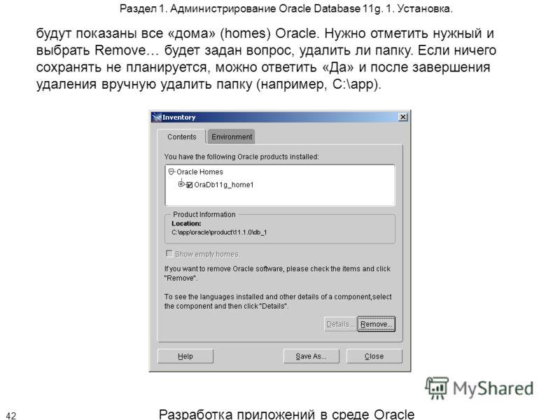 Разработка приложений в среде Oracle 42 Раздел 1. Администрирование Oracle Database 11g. 1. Установка. будут показаны все «дома» (homes) Oracle. Нужно отметить нужный и выбрать Remove… будет задан вопрос, удалить ли папку. Если ничего сохранять не пл