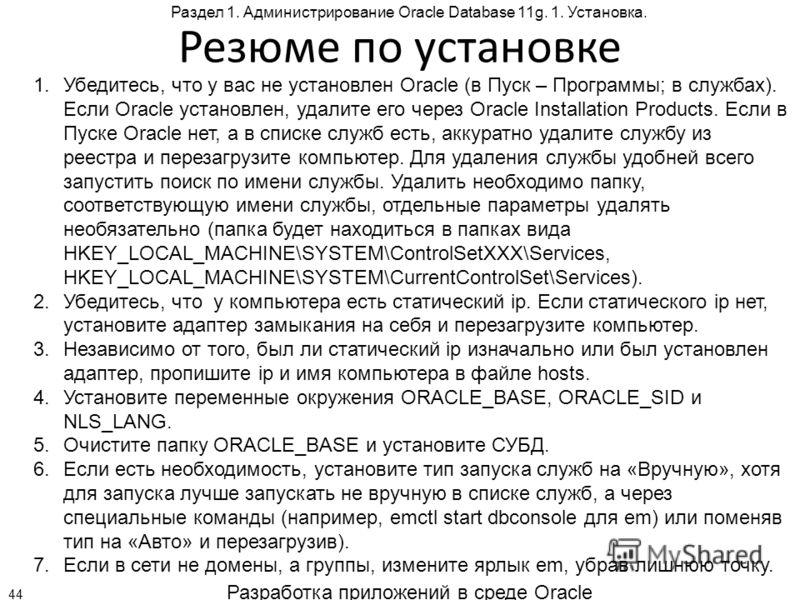 Разработка приложений в среде Oracle 44 Раздел 1. Администрирование Oracle Database 11g. 1. Установка. Резюме по установке 1.Убедитесь, что у вас не установлен Oracle (в Пуск – Программы; в службах). Если Oracle установлен, удалите его через Oracle I