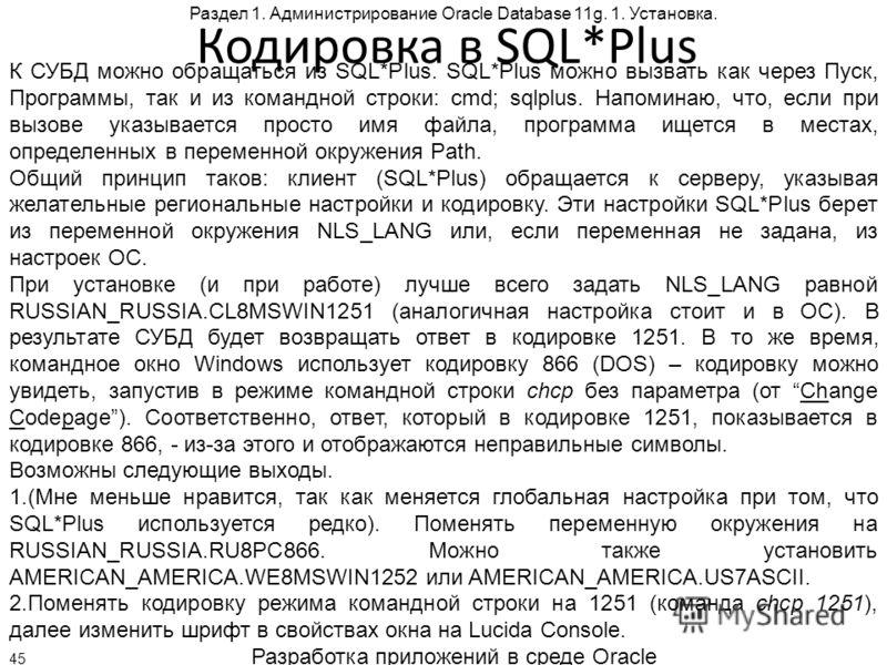 Разработка приложений в среде Oracle 45 Раздел 1. Администрирование Oracle Database 11g. 1. Установка. Кодировка в SQL*Plus К СУБД можно обращаться из SQL*Plus. SQL*Plus можно вызвать как через Пуск, Программы, так и из командной строки: cmd; sqlplus
