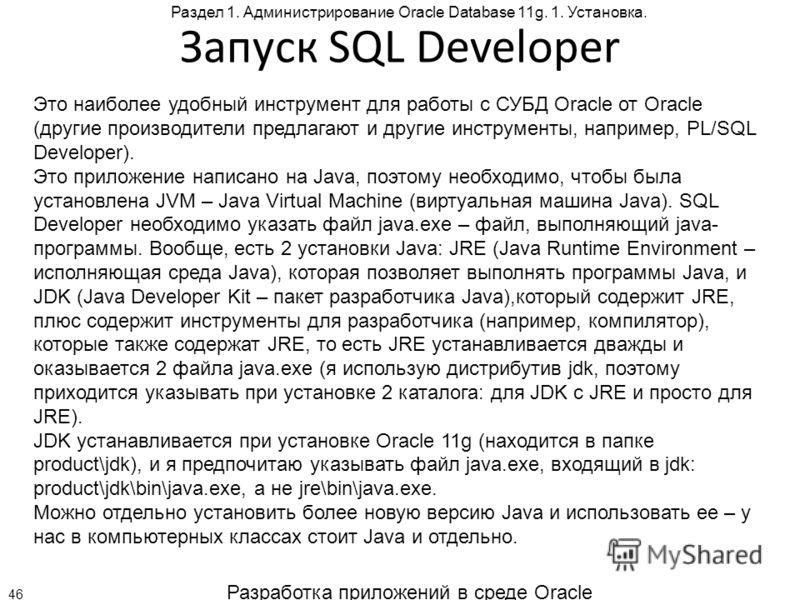 Разработка приложений в среде Oracle 46 Раздел 1. Администрирование Oracle Database 11g. 1. Установка. Запуск SQL Developer Это наиболее удобный инструмент для работы с СУБД Oracle от Oracle (другие производители предлагают и другие инструменты, напр