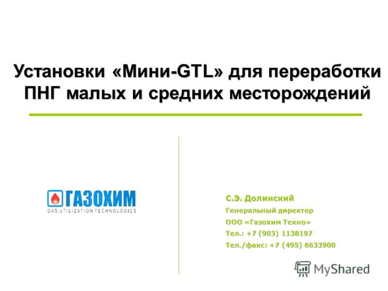 Установки «Mини-GTL» для переработки ПНГ малых и средних месторождений С.Э. Долинский Генеральный директор ООО «Газохим Техно» Тел.: +7 (903) 1138197 Тел./факс: +7 (495) 6633900