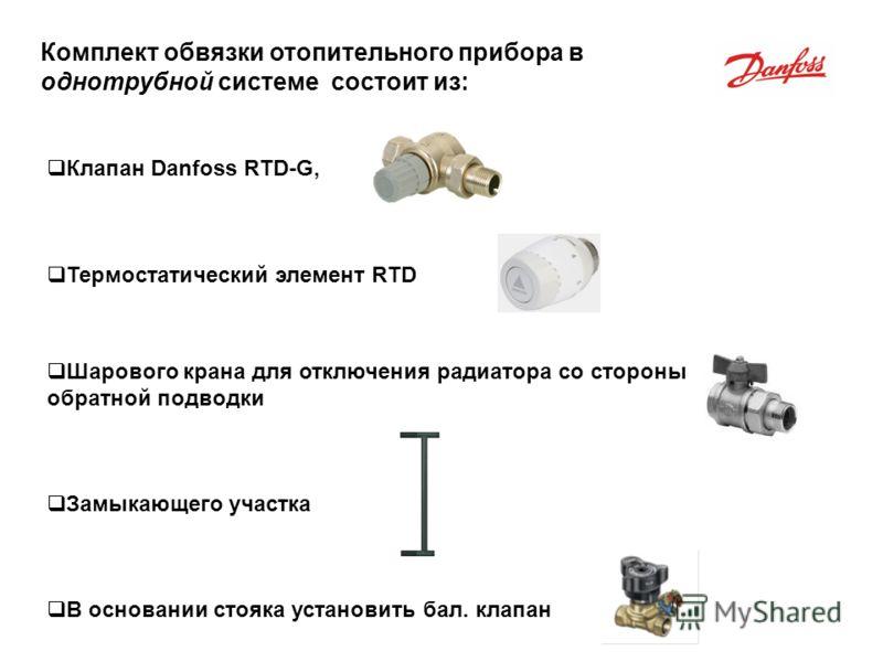 Клапан Danfoss RTD-G, Термостатический элемент RTD Шарового крана для отключения радиатора со стороны обратной подводки Замыкающего участка В основании стояка установить бал. клапан Комплект обвязки отопительного прибора в однотрубной системе состоит