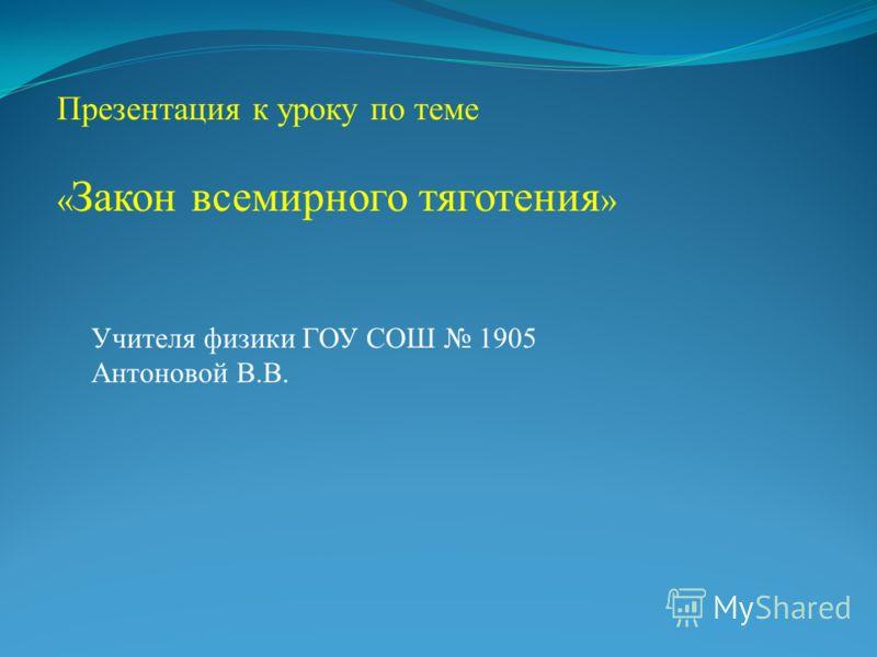Презентация к уроку по теме « Закон всемирного тяготения » Учителя физики ГОУ СОШ 1905 Антоновой В.В.