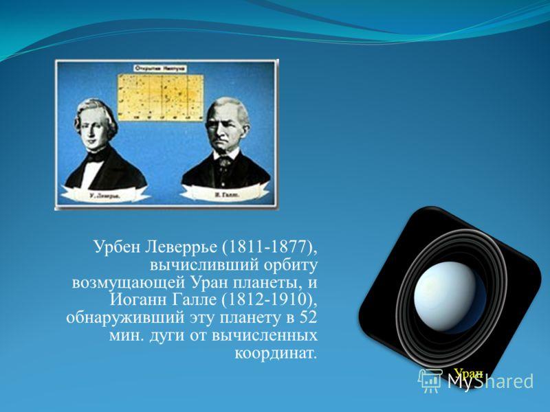 Урбен Леверрье (1811-1877), вычисливший орбиту возмущающей Уран планеты, и Иоганн Галле (1812-1910), обнаруживший эту планету в 52 мин. дуги от вычисленных координат. Уран