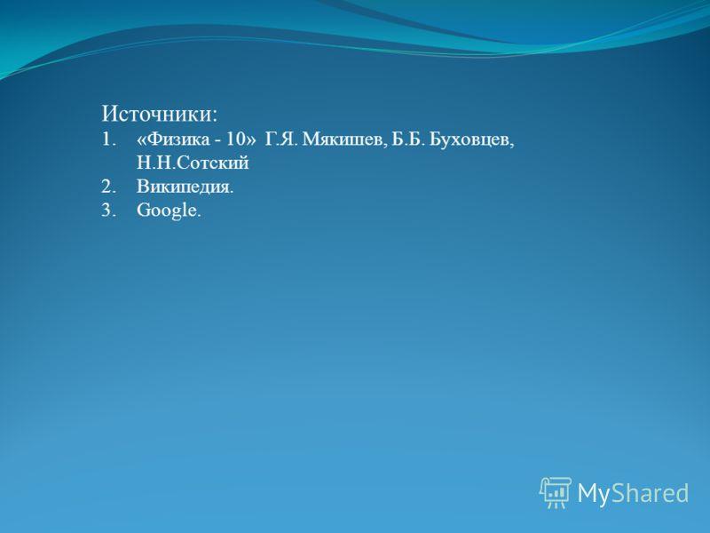Источники: 1.«Физика - 10» Г.Я. Мякишев, Б.Б. Буховцев, Н.Н.Сотский 2.Википедия. 3.Google.