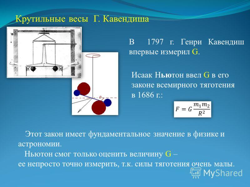 В 1797 г. Генри Кавендиш впервые измерил G. Этот закон имеет фундаментальное значение в физике и астрономии. Ньютон смог только оценить величину G – ее непросто точно измерить, т.к. силы тяготения очень малы. Крутильные весы Г. Кавендиша Исаак Ньютон