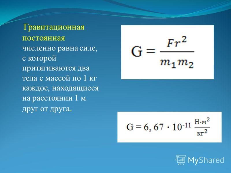 Гравитационная постоянная численно равна силе, с которой притягиваются два тела с массой по 1 кг каждое, находящиеся на расстоянии 1 м друг от друга.