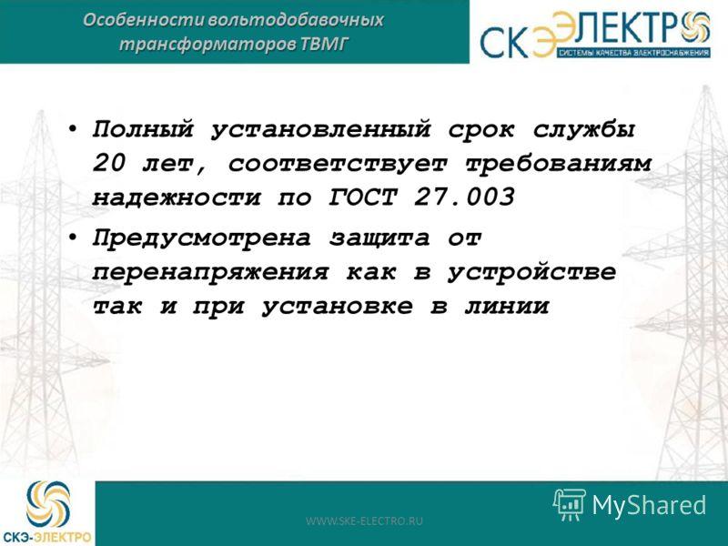 Полный установленный срок службы 20 лет, соответствует требованиям надежности по ГОСТ 27.003 Предусмотрена защита от перенапряжения как в устройстве так и при установке в линии Особенности вольтодобавочных трансформаторов ТВМГ WWW.SKE-ELECTRO.RU