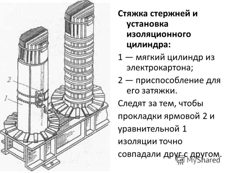Стяжка стержней и установка изоляционного цилиндра: 1 мягкий цилиндр из электрокартона; 2 приспособление для его затяжки. Следят за тем, чтобы прокладки ярмовой 2 и уравнительной 1 изоляции точно совпадали друг с другом.