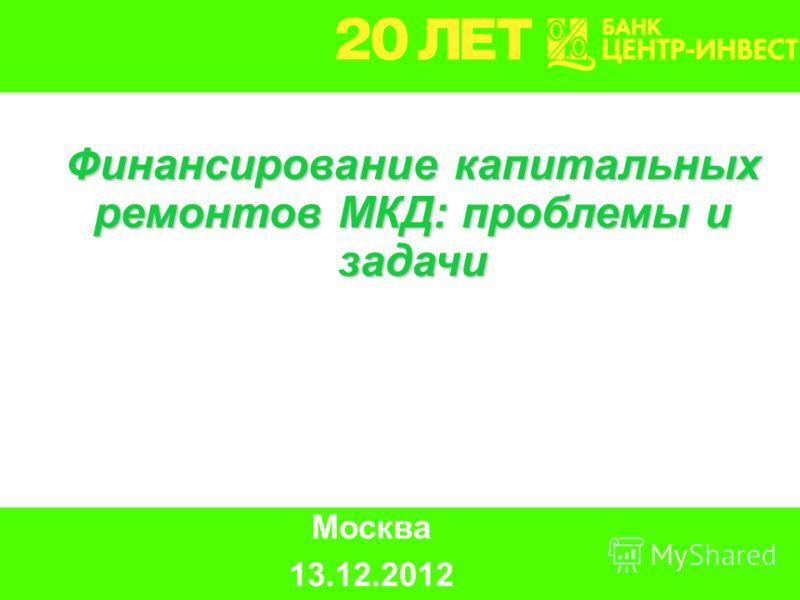 Москва 13.12.2012 Финансирование капитальных ремонтов МКД: проблемы и задачи